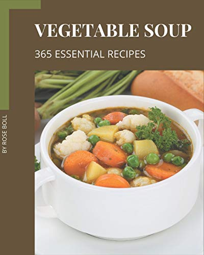 365 Essential Vegetable Soup Recipes: Vegetable Soup Cookbook - Your Best Friend Forever