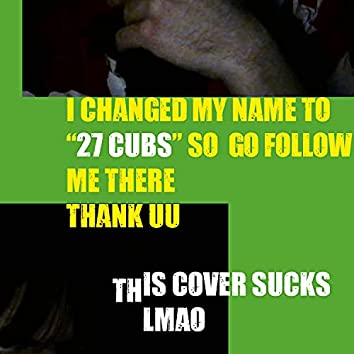 i changed my name to 27 cubs go listen to my stuff there