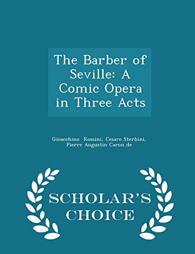 The Barber of Seville: A Comic Opera in Three Acts - Scholar's Choice Edition
