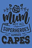 Mum not all superheroes wear capes: Journal Notebook 6x9 inch,100 Page Gift for :young girl friend ghost boys student dad daughter teacher grandma ... husband girlfriend And for everyone you love