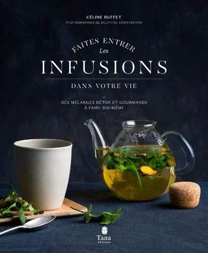 Faites entrer les infusions dans votre vie - 40 recettes de mélanges detox et healthy à faire soi-même. Conseils pour cultiver, récolter et conserver plantes et aromates