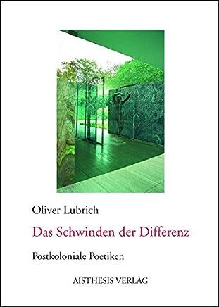 Das Schwinden der Differenz: Postkoloniale Poetiken. Alexander von Humboldt - Bram Stoker - Ernst Jünger - Jean Genet