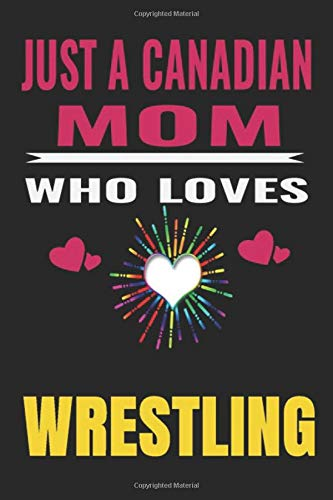 Just a Canadian Mom Who Loves wrestling: Canadian Mom love wrestling ,Notebook/Journal,guest book,Happy Birthday,Cute Girls Journal/Notebook,Old Woman ... Gift For Coworker/Bos,Coworker Notebook