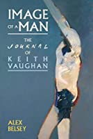Image of a Man: The Journal of Keith Vaughan (Liverpool English Texts and Studies)