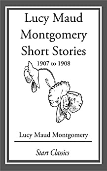 Lucy Maud Montgomery Short Stories, 1907 to 1908 by [Lucy Maud Montgomery]