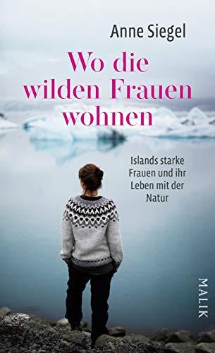 Wo die wilden Frauen wohnen: Islands starke Frauen und ihr Leben mit der Natur