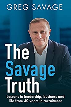 The Savage Truth: Lessons in leadership, business and life from 40 years in recruitment by [Greg Savage]