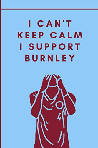 I Can't Keep Calm I Support Burnley: Burnley Football Notebook for Football Fans   College Ruled 6x9   Soccer Notepad Journal Gifts for boys men kids women