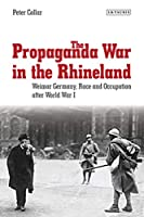 The Propaganda War in the Rhineland: Weimar Germany, Race and Occupation after World War I (International Library of Twentieth Century History)