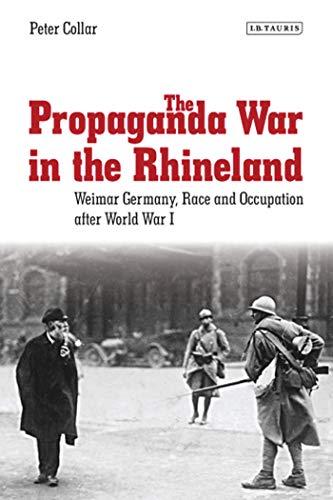 The Propaganda War in the Rhineland: Weimar Germany, Race and Occupation After World War I (International Library of Twentieth Century History Book 57) (English Edition)