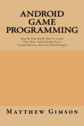 Android game programming: Step by Step Guide How to create Your Own Android App Easy!  Second Edition, Revised and Enlarged