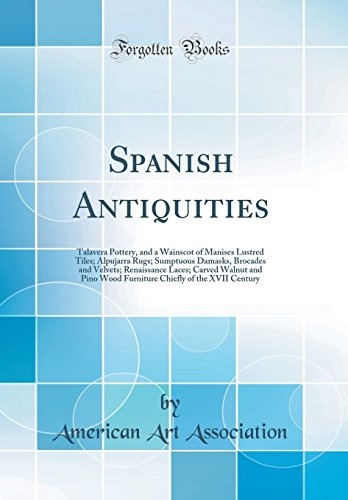 Spanish Antiquities: Talavera Pottery, and a Wainscot of Manises Lustred Tiles; Alpujarra Rugs; Sumptuous Damasks, Brocades and Velvets; Renaissance ... Chiefly of the XVII Century (Classic Reprint)