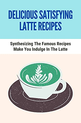 Delicious Satisfying Latte Recipes: Synthesizing The Famous Recipes Make You Indulge In The Latte: How To Use A Milk Frother Machine (English Edition)