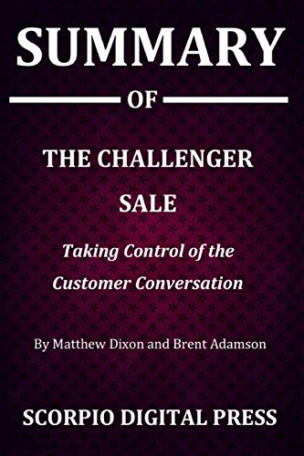 Summary Of The Challenger Sale : Taking Control of the Customer Conversation By Matthew Dixon and Brent Adamson