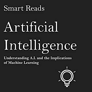 Artificial Intelligence     Understanding A.I. and the Implications of Machine Learning              By:                                                                                                                                 Smart Reads                               Narrated by:                                                                                                                                 Roger A. Wyatt                      Length: 42 mins     32 ratings     Overall 3.2