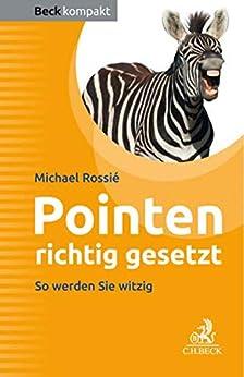 Pointen richtig gesetzt: Ein Arbeitsbuch für Entertainer, Redner, Moderatoren (Beck kompakt) (German Edition) van [Michael Rossié]