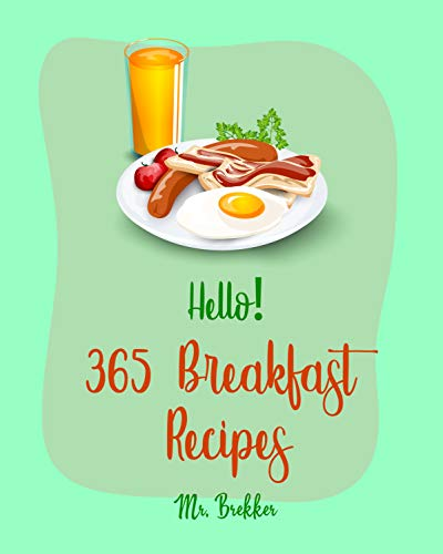 Hello! 365 Breakfast Recipes: Best Breakfast Cookbook Ever For Beginners [French Toast Cookbook, Banana Muffin Recipe, Mashed Potato Cookbook, Maple Syrup ... Make Ahead Breakfast Book] [Book 1]