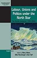 Labour, Unions and Politics under the North Star: The Nordic Countries, 1700-2000 (International Studies in Social History, 28)