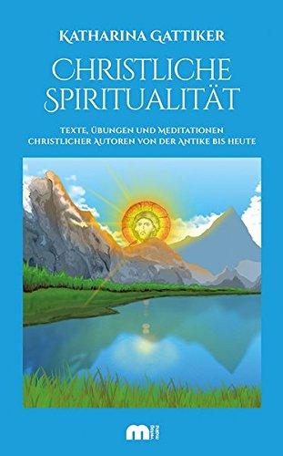 Christliche Spiritualität: Texte, Übungen und Meditationen christlicher Autoren von der Antike bis heute