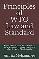 Principles of WTO Law and Standard: All you need to know about the world trade organization before, during and after Dr. Ngozi Okonjo-Iweala