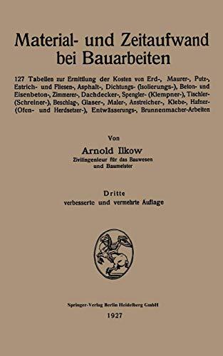 Material- und Zeitaufwand bei Bauarbeiten: 127 Tabellen zur Ermittlung der Kosten von Erd-, Maurer-, Putz-, Estrich- und Fliesen-, Asphalt-, . . . ... Entwässerungs-, Brunnenmacher-Arbeiten