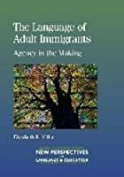 The Language of Adult Immigrants: Agency in the Making (New Perspectives on Language and Education)