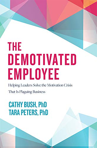 The Demotivated Employee: Helping Leaders Solve the Motivation Crisis That Is Plaguing Business