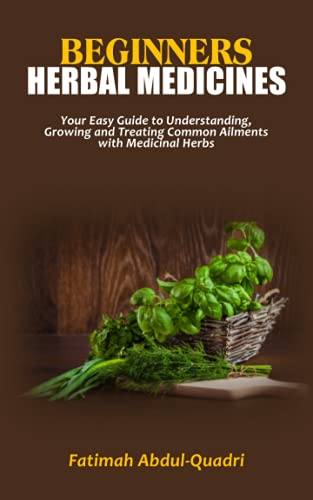 BEGINNERS HERBAL MEDICINES: Your Easy Guide to Understanding, Growing and Treating Common Ailments with Medicinal Herbs - Plant Medicines and Home Remedies for a Vibrantly Healthy Life