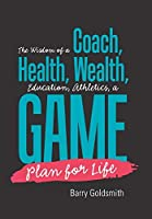 The Wisdom of a Coach: Health, Wealth, Education, Athletics, a Game Plan for Life