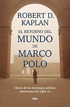 El retorno del mundo de Marco Polo: Claves de la estrategia política americana del siglo XXI (ENSAYO Y BIOGRAFÍA) de [Robert D. Kaplan, Albino Santos]