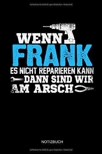 Wenn Frank es nicht reparieren kann dann sind wir am Arsch: Frank - Lustiges Männer Namen Notizbuch mit Punktraster. Tolle Handwerker & Heimwerker ... Vatertag, Namenstag & zu Weihnachten.