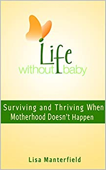Life Without Baby: Surviving and Thriving When Motherhood Doesn't Happen by [Lisa Manterfield]