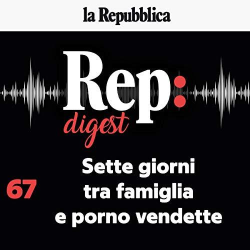 Sette giorni tra famiglia e porno vendette: Rep Digest 67