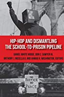 Hip-Hop and Dismantling the School-to-Prison Pipeline (Hip Hop Studies and Activism)
