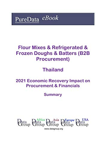 Flour Mixes & Refrigerated & Frozen Doughs & Batters (B2B Procurement) Thailand Summary: 2021 Economic Recovery Impact on Revenues & Financials (English Edition)