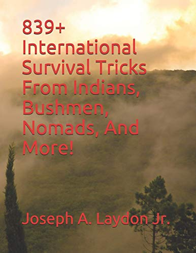 839+ International Survival Tricks From Indians, Bushmen, Nomads, And More!