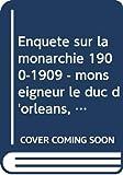 Enquête sur la monarchie 1900-1909 - monseigneur le duc d'orléans, andré buffet, conte de lur saluces, sully-prudhomme, paul bourget, maurice barrès, .....