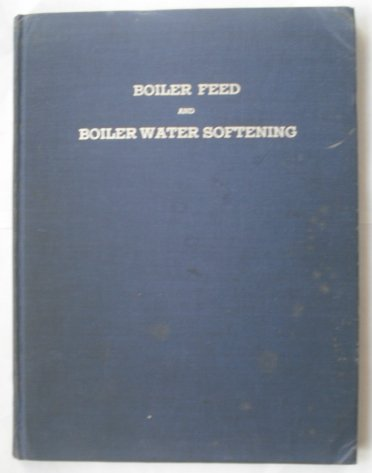 Boiler Feed and Boiler Water Softening;: A Practical Treatise on How to Determine the Cause of Boiler Scale and How to Maintain Clean Heating Surfaces, ... and Treatment; a Boiler Operators' Manual