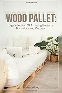 Wood Pallet: Big Collection Of Amazing Projects For Indoor and Outdoor: (Wood Pallet Furniture)