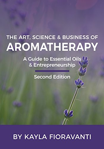 The Art, Science and Business of Aromatherapy: Your Essential Oil & Entrepreneurship Guide