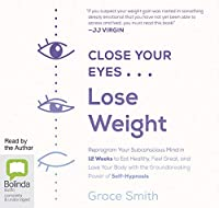 Close Your Eyes, Lose Weight: Reprogram Your Subconscious Mind in 12 Weeks to Eat Healthy, Feel Great, and Love Your Body with the Groundbreaking Power of Self-Hypnosis