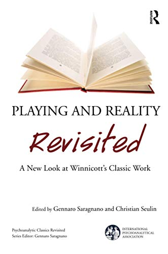 Playing and Reality Revisited: A New Look at Winnicott's Classic Work (International Psychoanalytical Association: Psychoanalytic Classics Revisited)