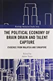 The Political Economy of Brain Drain and Talent Capture: Evidence from Malaysia and Singapore (Routledge Malaysian Studies)