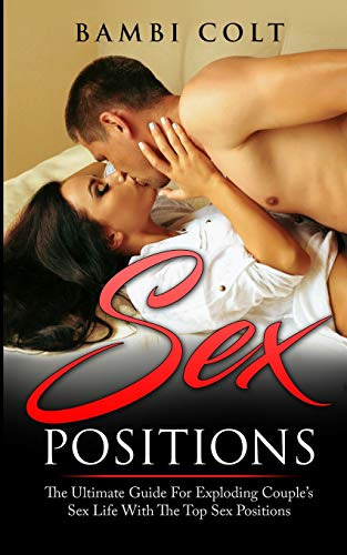 Sex Positions: The Ultimate Guide for Exploding Couple's Sex Life with The Top Sex Positions ( Fully Illustrated Sex Book )