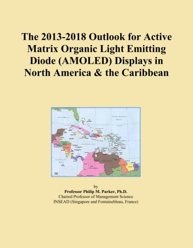 The 2013-2018 Outlook for Active Matrix Organic Light Emitting Diode (AMOLED) Displays in North America & the Caribbean