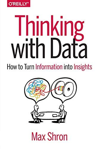 [Thinking with Data: How to Turn Information into Insights] [Max Shron] [February, 2014]