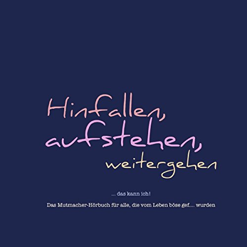 Hinfallen, aufstehen, weitergehen... das kann ich! Das Mutmacher-Hörbuch für alle, die vom Leben böse gef…. wurden Titelbild