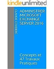 Administrer Microsoft Exchange Server 2016: Concepts et 47 Travaux Pratiques (French Edition)