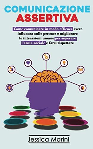 Comunicazione Assertiva: 2 libri in 1 - Come comunicare in modo efficace, avere influenza sulle persone e migliorare le interazioni umane per superare l'ansia sociale e farsi rispettare