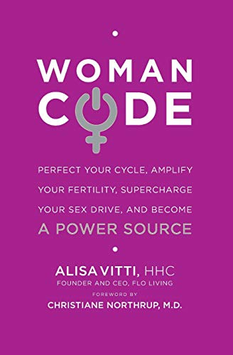 WomanCode: Perfect Your Cycle  Amplify Your Fertility  Supercharge Your Sex Drive  and Become a Power Source